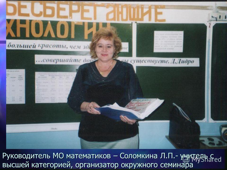 Руководитель МО математиков – Соломкина Л.П.- учитель с высшей категорией, организатор окружного семинара