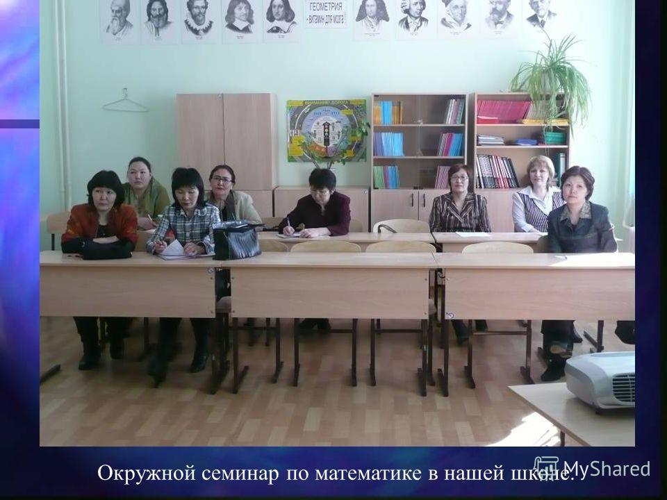 Окружной семинар по математике в нашей школе.