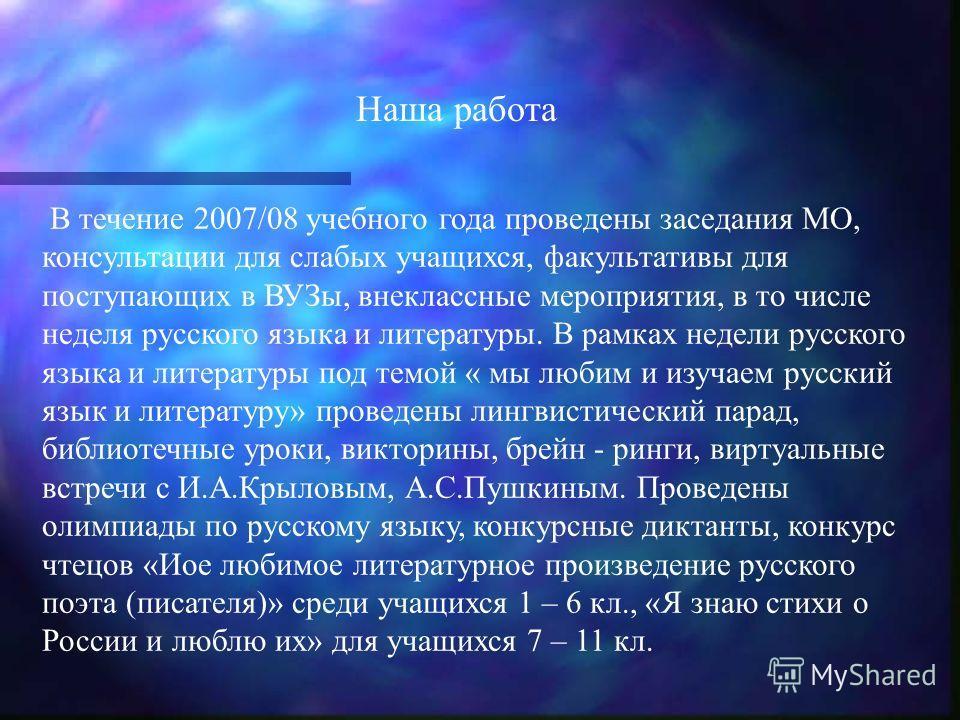 В течение 2007/08 учебного года проведены заседания МО, консультации для слабых учащихся, факультативы для поступающих в ВУЗы, внеклассные мероприятия, в то числе неделя русского языка и литературы. В рамках недели русского языка и литературы под тем