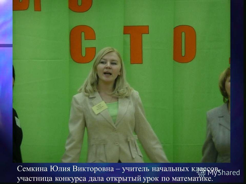 Семкина Юлия Викторовна – учитель начальных классов, участница конкурса дала открытый урок по математике.