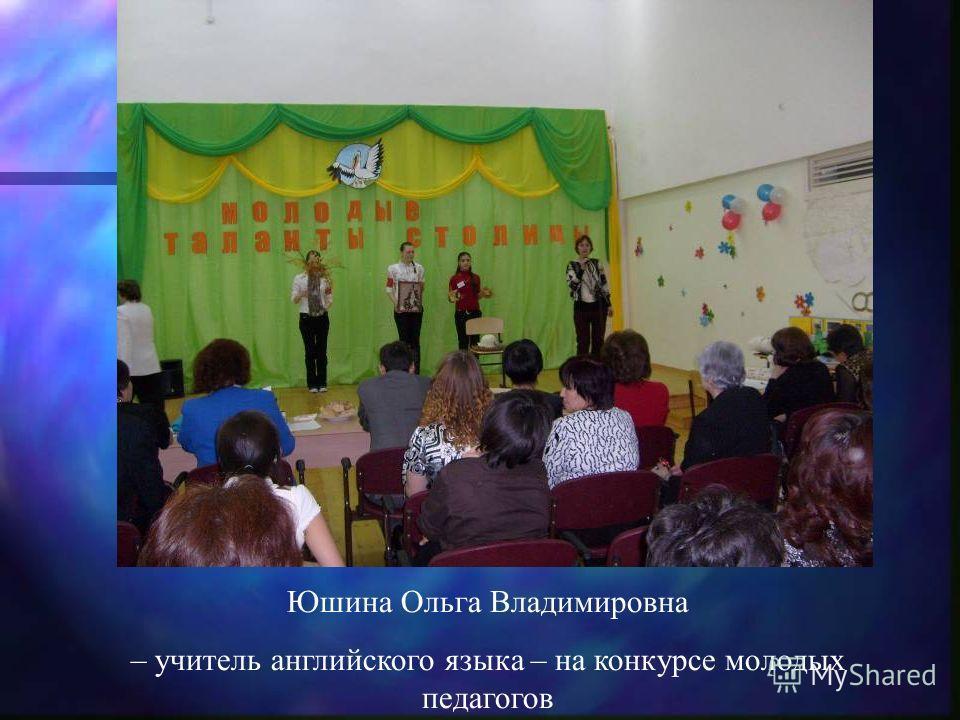 Юшина Ольга Владимировна – учитель английского языка – на конкурсе молодых педагогов
