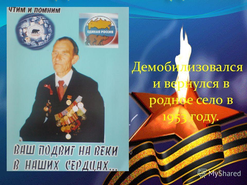 Демобилизовался и вернулся в родное село в 1953 году.