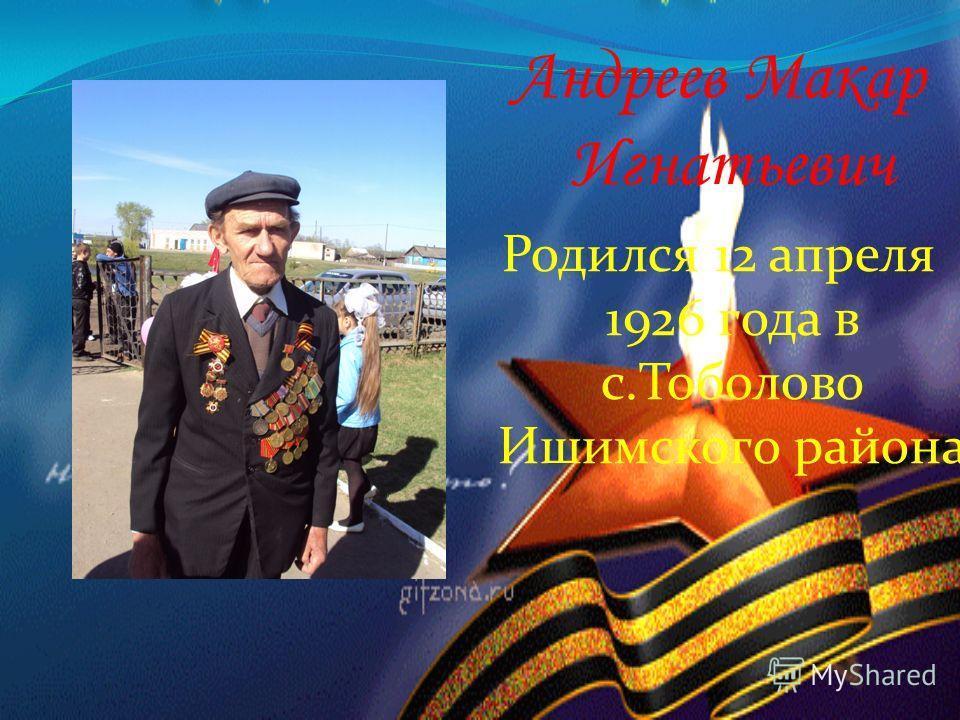 Андреев Макар Игнатьевич Родился 12 апреля 1926 года в с.Тоболово Ишимского района