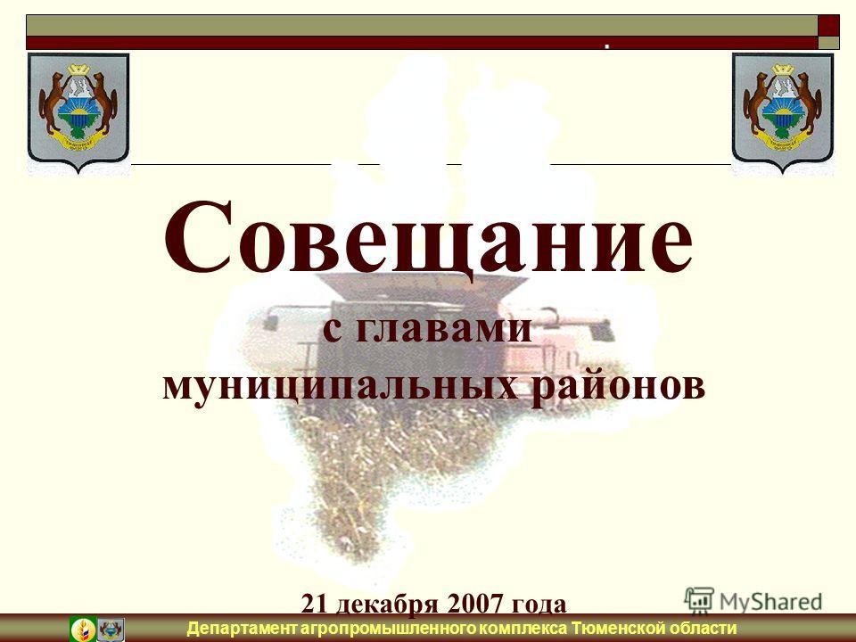Департамент агропромышленного комплекса Тюменской области 21 декабря 2007 года Совещание с главами муниципальных районов
