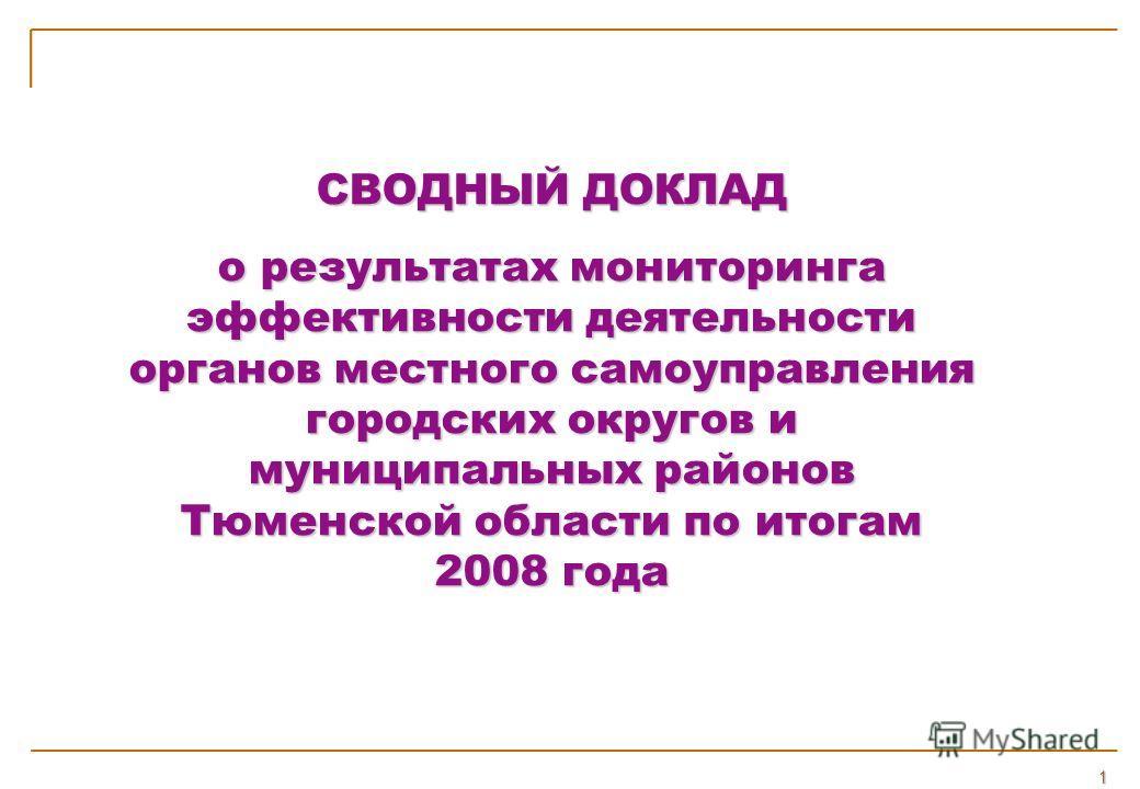 СВОДНЫЙ ДОКЛАД о результатах мониторинга эффективности деятельности органов местного самоуправления городских округов и муниципальных районов Тюменской области по итогам 2008 года СВОДНЫЙ ДОКЛАД о результатах мониторинга эффективности деятельности ор