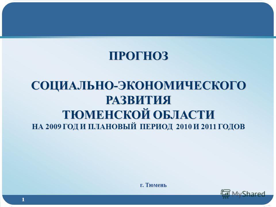 1 ПРОГНОЗ СОЦИАЛЬНО-ЭКОНОМИЧЕСКОГО РАЗВИТИЯ ТЮМЕНСКОЙ ОБЛАСТИ НА 2009 ГОД И ПЛАНОВЫЙ ПЕРИОД 2010 И 2011 ГОДОВ г. Тюмень