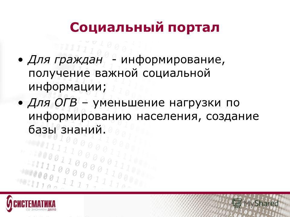 Социальный портал Для граждан - информирование, получение важной социальной информации; Для ОГВ – уменьшение нагрузки по информированию населения, создание базы знаний.