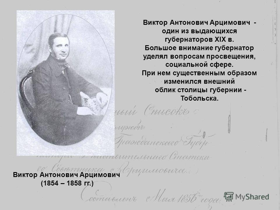 Виктор Антонович Арцимович (1854 – 1858 гг.) Виктор Антонович Арцимович - один из выдающихся губернаторов XIX в. Большое внимание губернатор уделял вопросам просвещения, социальной сфере. При нем существенным образом изменился внешний облик столицы г