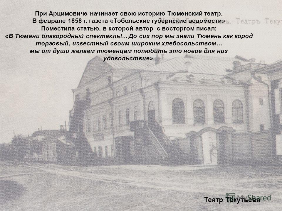 При Арцимовиче начинает свою историю Тюменский театр. В феврале 1858 г. газета «Тобольские губернские ведомости» Поместила статью, в которой автор с восторгом писал: «В Тюмени благородный спектакль!... До сих пор мы знали Тюмень как город торговый, и