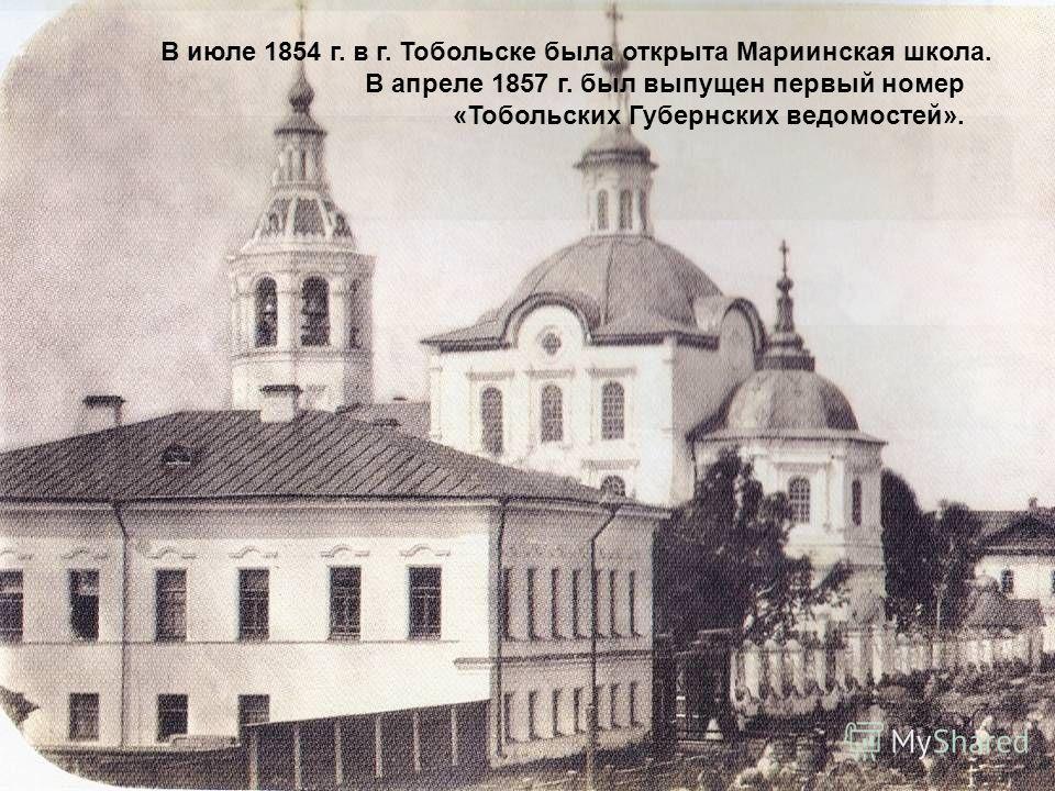 В июле 1854 г. в г. Тобольске была открыта Мариинская школа. В апреле 1857 г. был выпущен первый номер «Тобольских Губернских ведомостей».