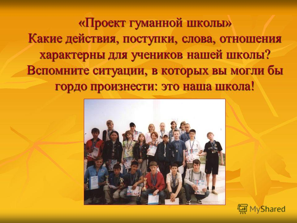 «Проект гуманной школы» Какие действия, поступки, слова, отношения характерны для учеников нашей школы? Вспомните ситуации, в которых вы могли бы гордо произнести: это наша школа!