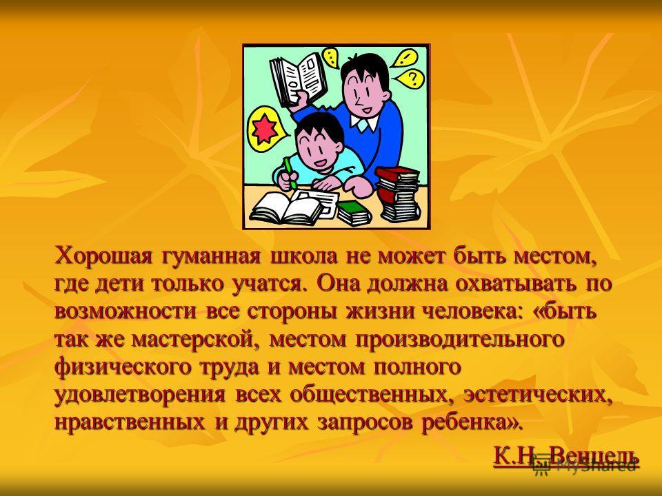 Хорошая гуманная школа не может быть местом, где дети только учатся. Она должна охватывать по возможности все стороны жизни человека: «быть так же мастерской, местом производительного физического труда и местом полного удовлетворения всех общественны