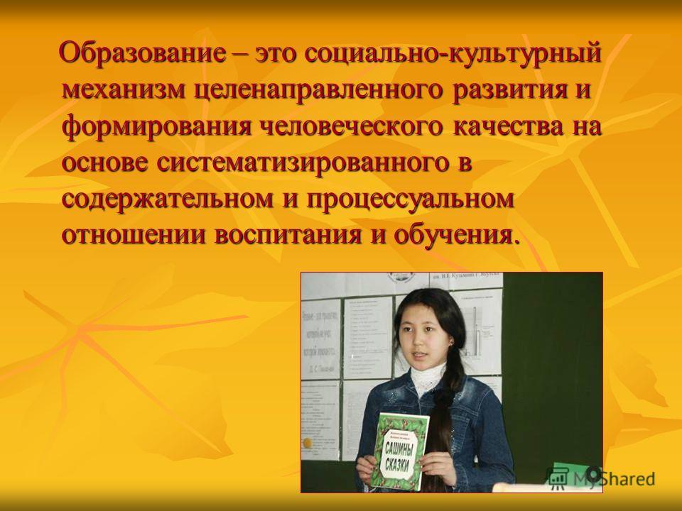 Образование – это социально-культурный механизм целенаправленного развития и формирования человеческого качества на основе систематизированного в содержательном и процессуальном отношении воспитания и обучения. Образование – это социально-культурный