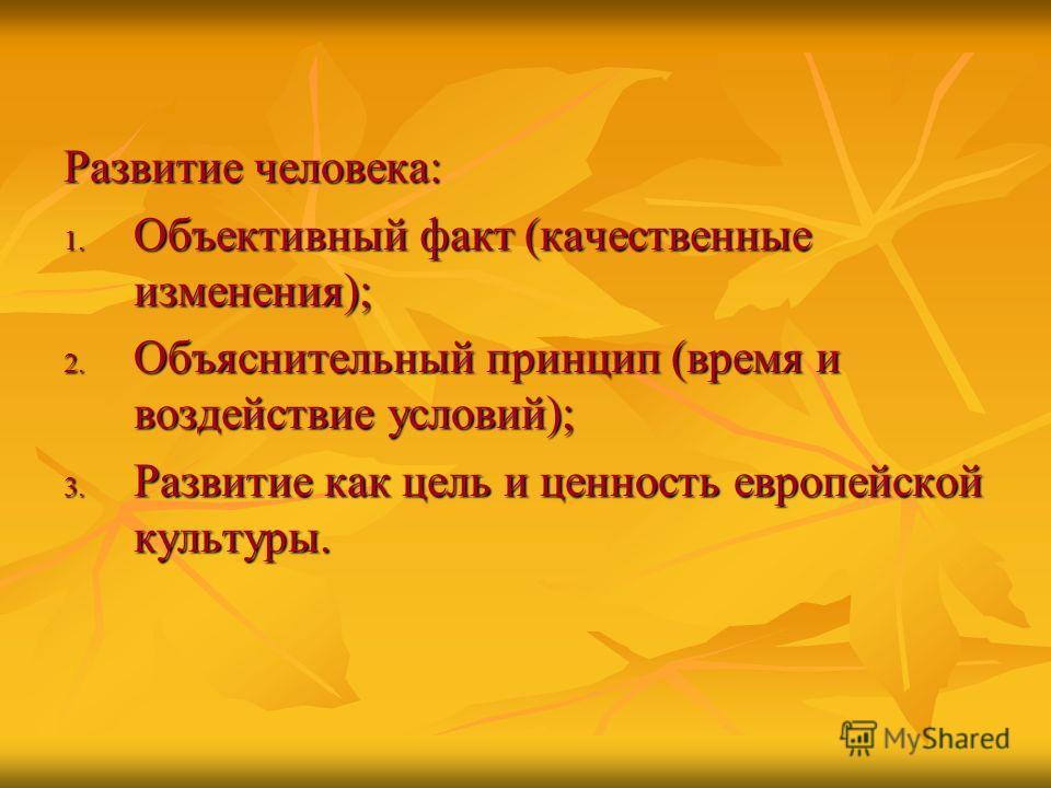 Развитие человека: 1. Объективный факт (качественные изменения); 2. Объяснительный принцип (время и воздействие условий); 3. Развитие как цель и ценность европейской культуры.