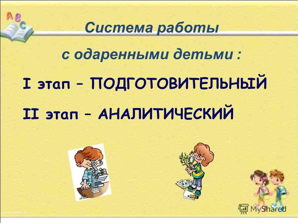 Система работы с одаренными детьми : I этап – ПОДГОТОВИТЕЛЬНЫЙ II этап – АНАЛИТИЧЕСКИЙ