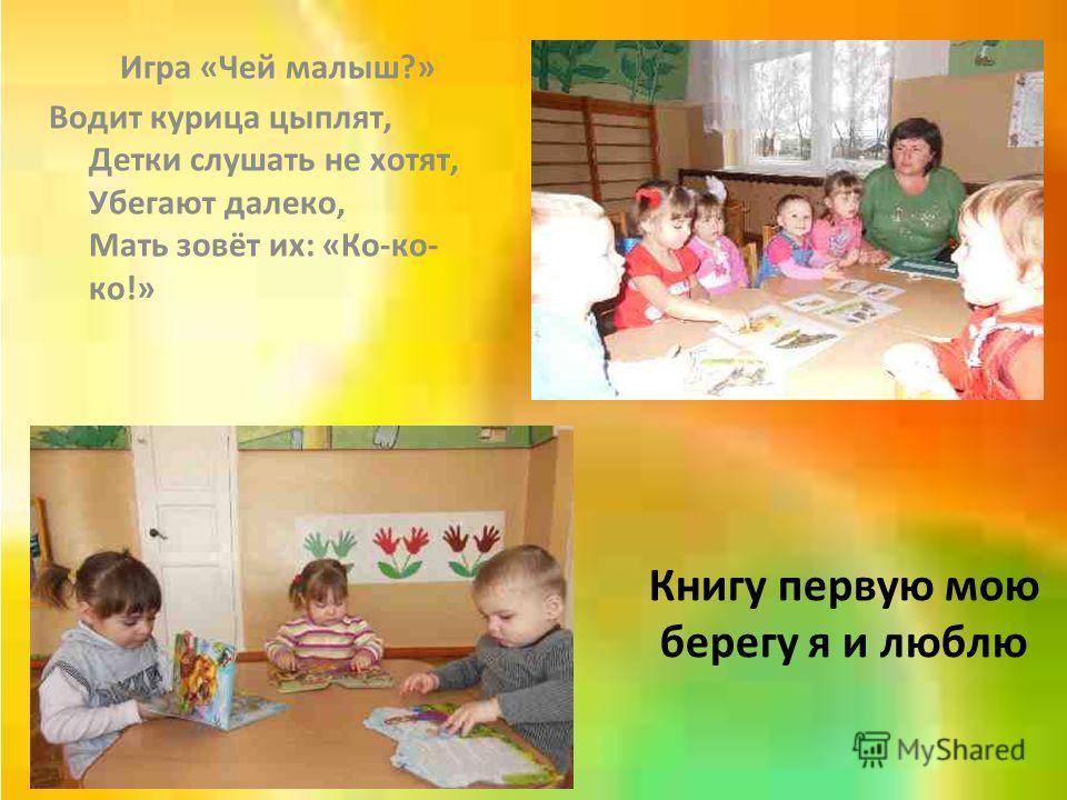Книгу первую мою берегу я и люблю Игра «Чей малыш?» Водит курица цыплят, Детки слушать не хотят, Убегают далеко, Мать зовёт их: «Ко-ко- ко!»