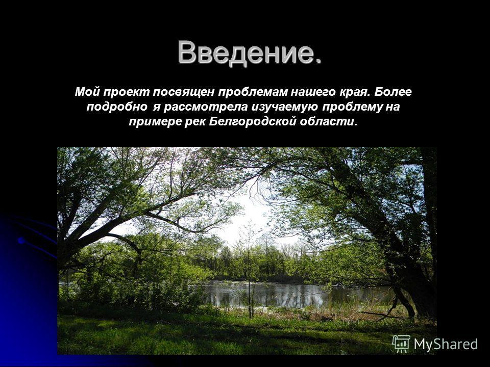 Введение. Мой проект посвящен проблемам нашего края. Более подробно я рассмотрела изучаемую проблему на примере рек Белгородской области.