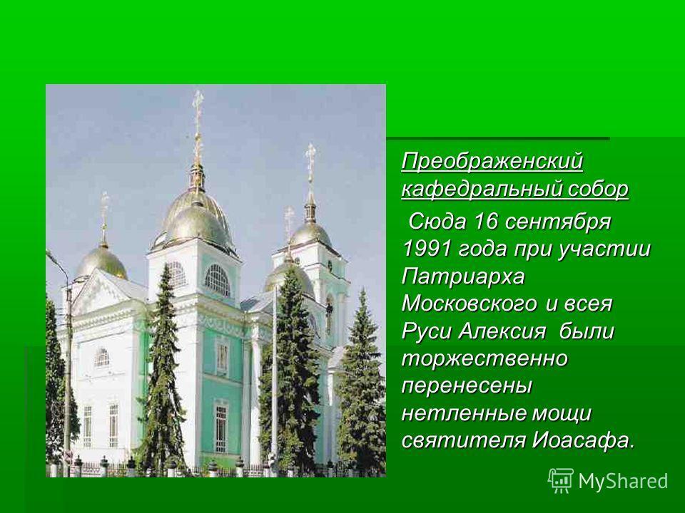 Преображенский кафедральный собор Преображенский кафедральный собор Сюда 16 сентября 1991 года при участии Патриарха Московского и всея Руси Алексия были торжественно перенесены нетленные мощи святителя Иоасафа. Сюда 16 сентября 1991 года при участии