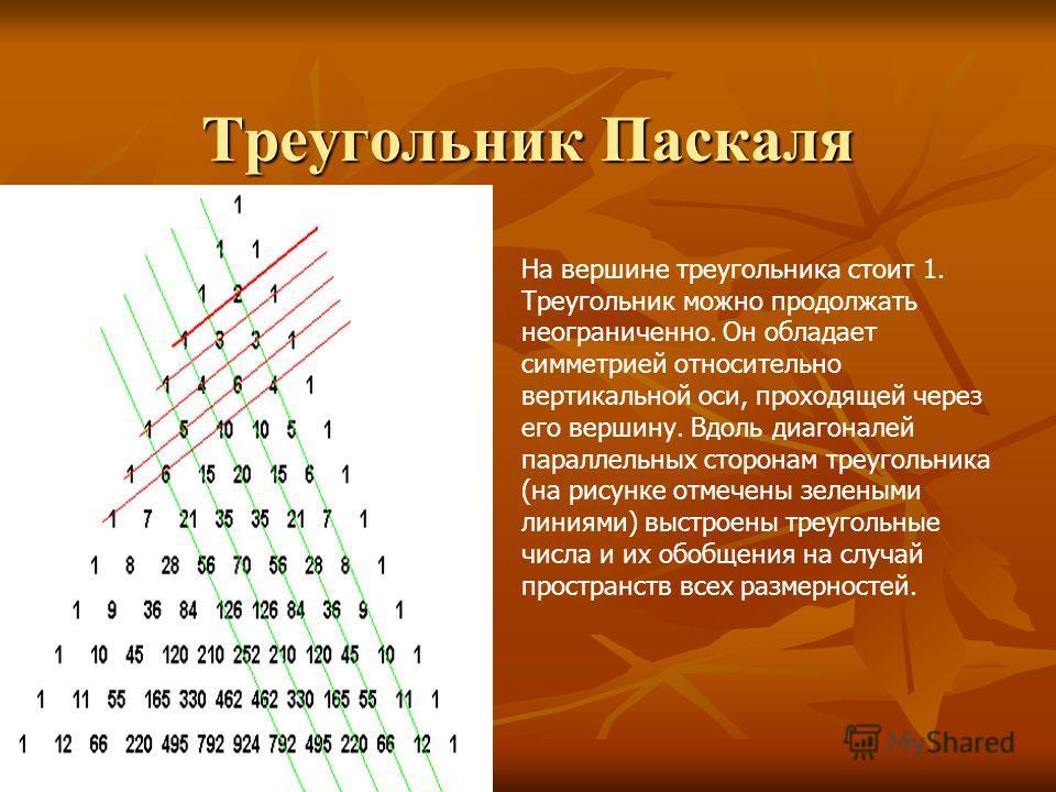 Треугольник Паскаля На вершине треугольника стоит 1. Треугольник можно продолжать неограниченно. Он обладает симметрией относительно вертикальной оси, проходящей через его вершину. Вдоль диагоналей параллельных сторонам треугольника (на рисунке отмеч