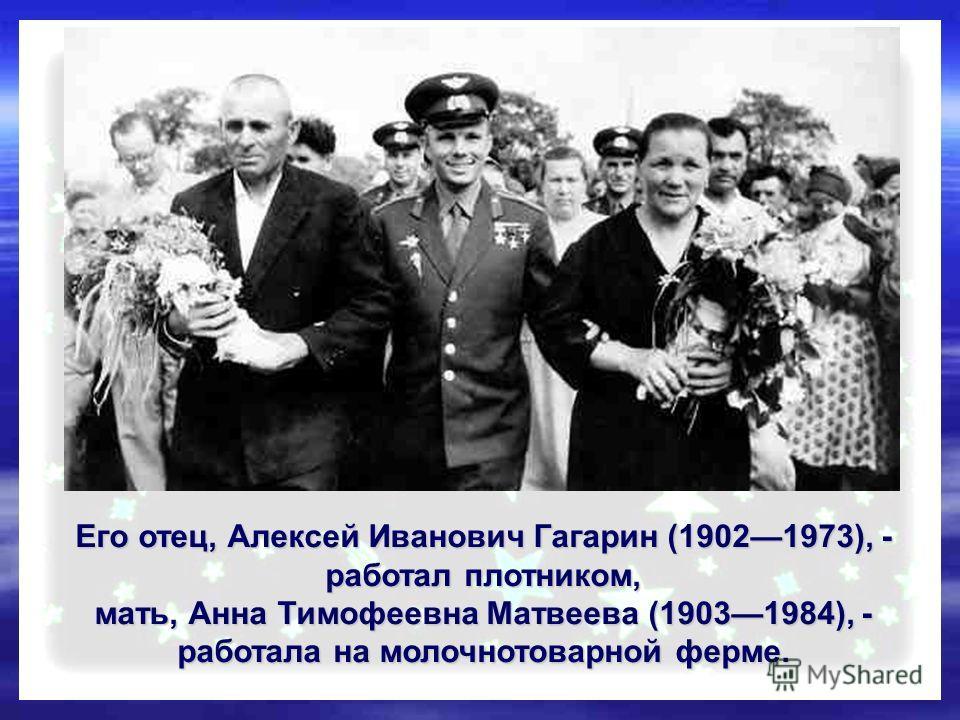 Его отец, Алексей Иванович Гагарин (19021973), - работал плотником, мать, Анна Тимофеевна Матвеева (19031984), - работала на молочнотоварной ферме.