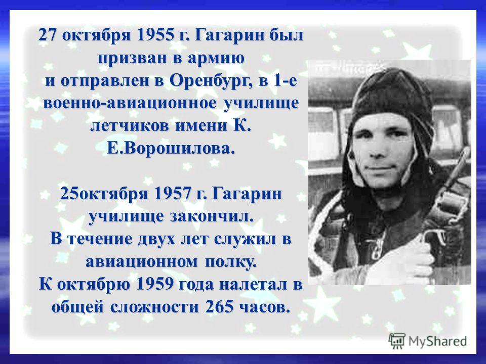 27 октября 1955 г. Гагарин был призван в армию и отправлен в Оренбург, в 1-е военно-авиационное училище летчиков имени К. Е.Ворошилова. 25октября 1957 г. Гагарин училище закончил. В течение двух лет служил в авиационном полку. К октябрю 1959 года нал