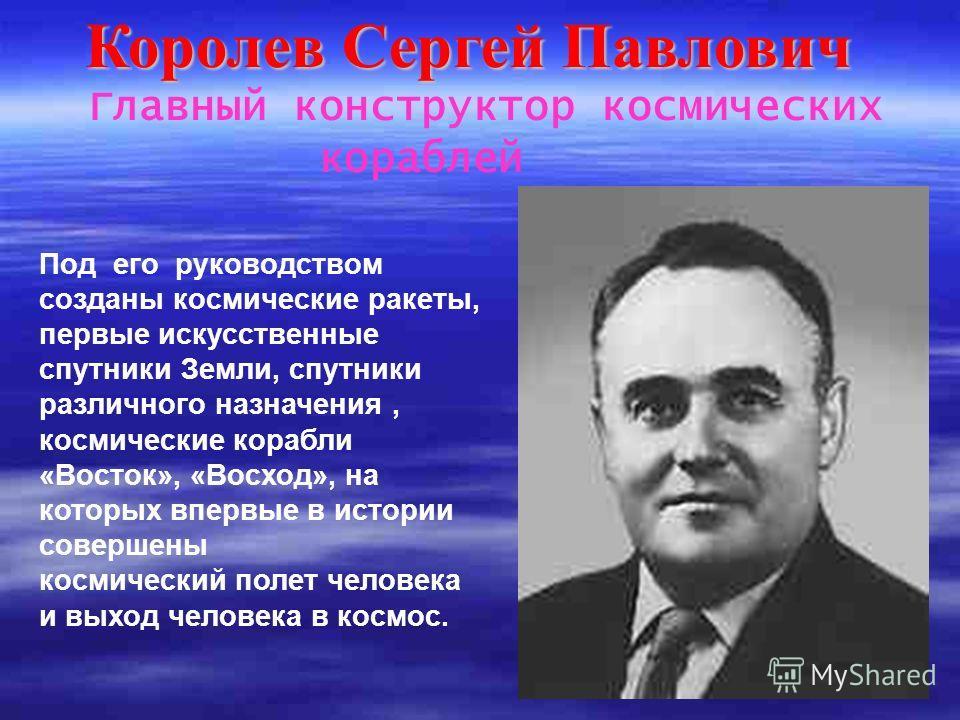 Королев Сергей Павлович Главный конструктор космических кораблей Под его руководством созданы космические ракеты, первые искусственные спутники Земли, спутники различного назначения, космические корабли «Восток», «Восход», на которых впервые в истори