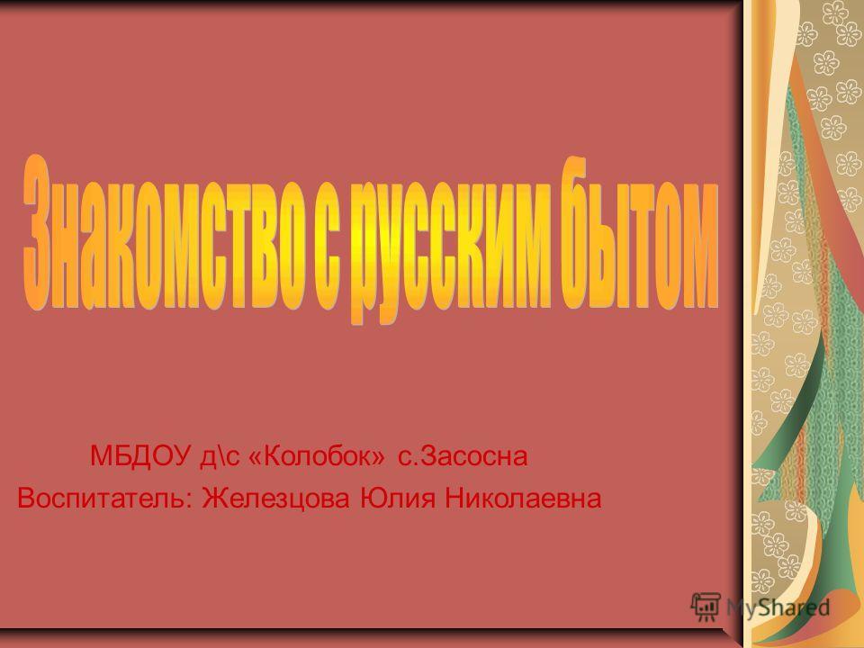 МБДОУ д\с «Колобок» с.Засосна Воспитатель: Железцова Юлия Николаевна