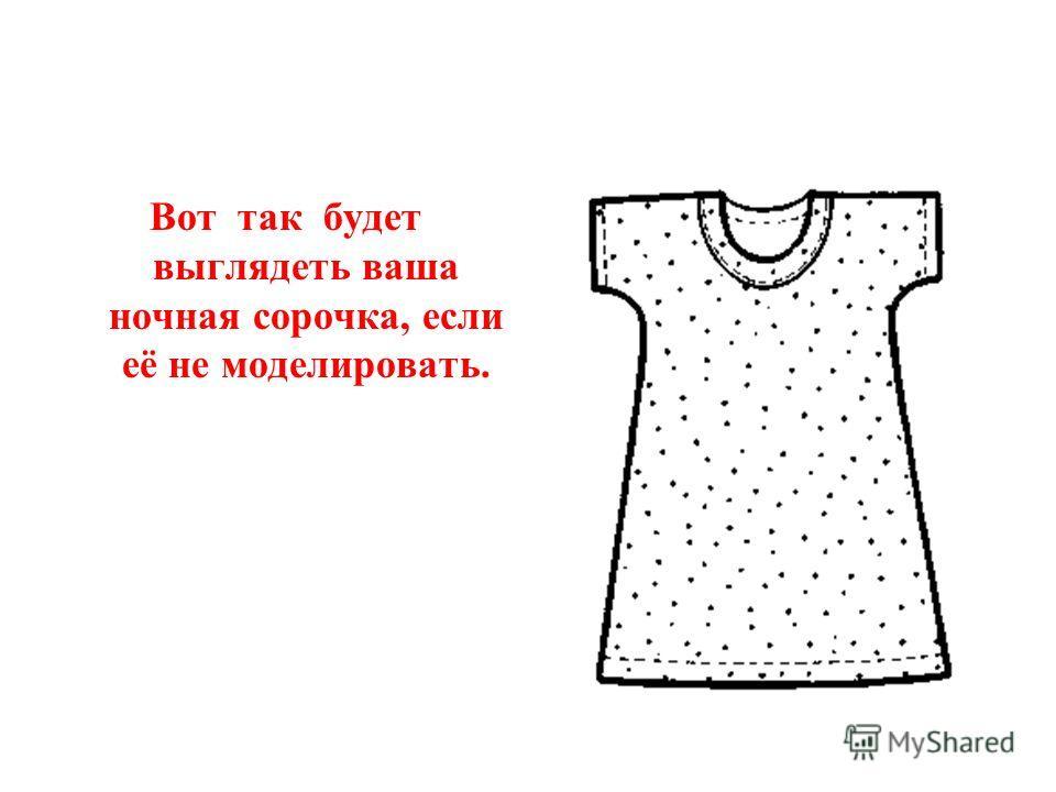 Вот так будет выглядеть ваша ночная сорочка, если её не моделировать.