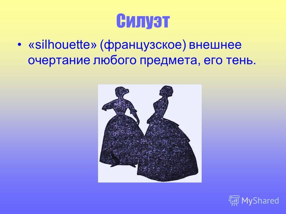 Силуэт «silhouette» (французское) внешнее очертание любого предмета, его тень.