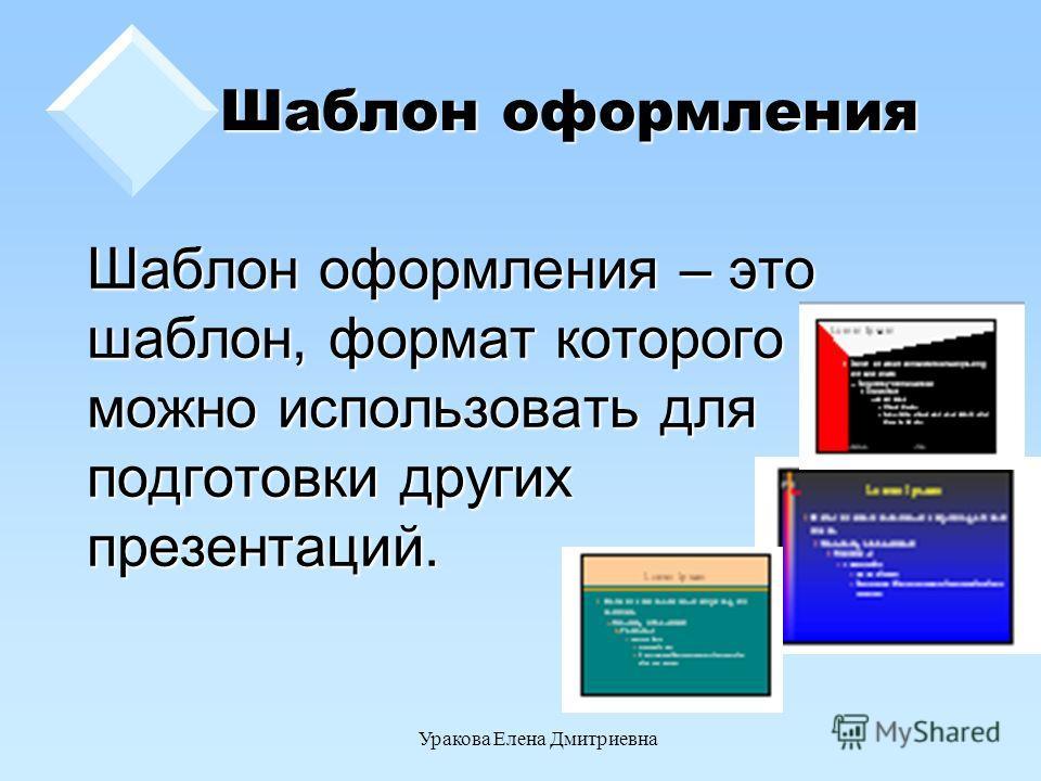 Уракова Елена Дмитриевна Шаблон оформления Шаблон оформления – это шаблон, формат которого можно использовать для подготовки других презентаций.