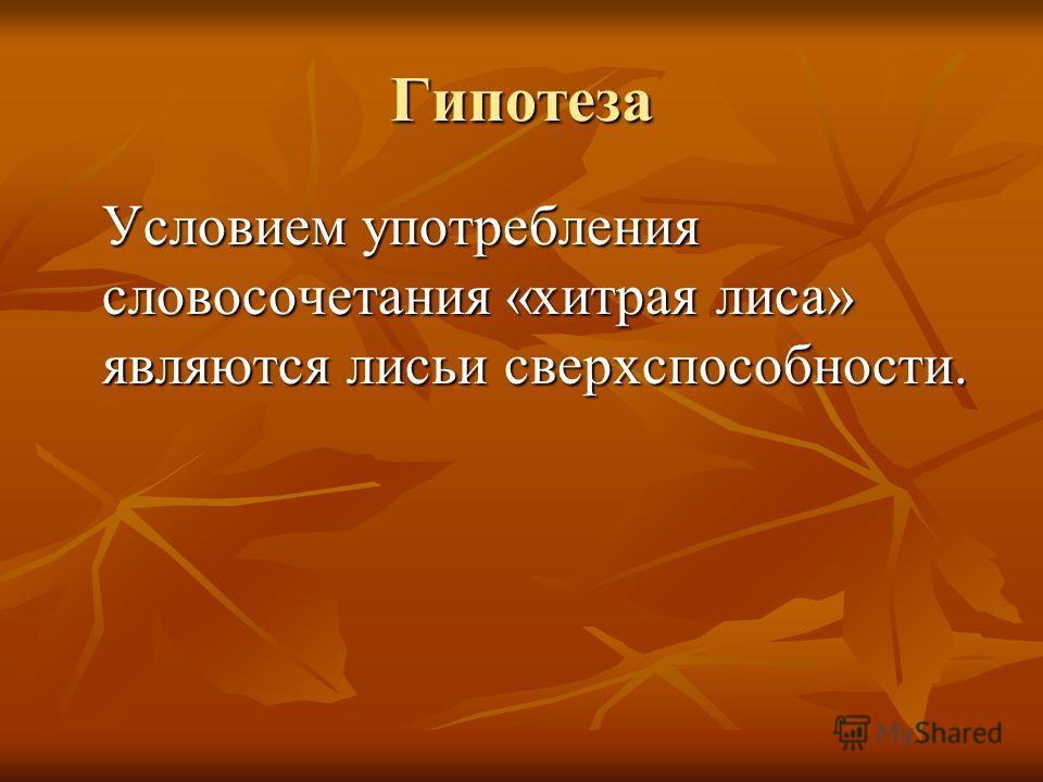 Гипотеза Условием употребления словосочетания «хитрая лиса» являются лисьи сверхспособности.