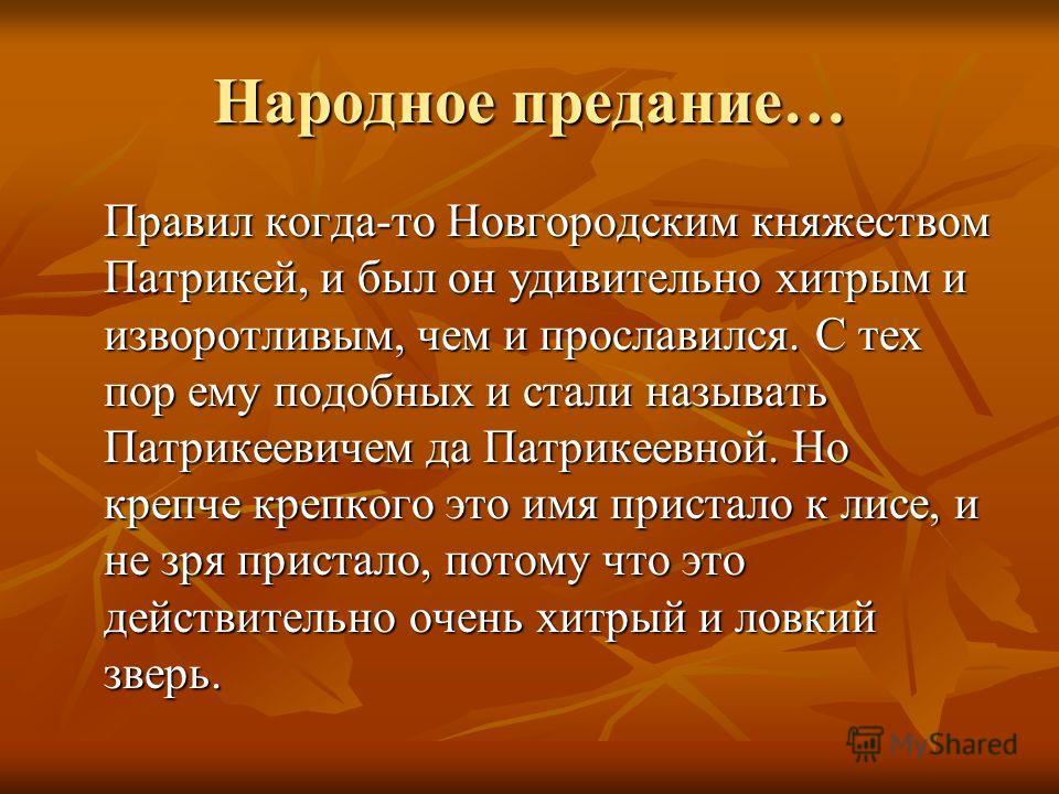 Народное предание… Правил когда-то Новгородским княжеством Патрикей, и был он удивительно хитрым и изворотливым, чем и прославился. С тех пор ему подобных и стали называть Патрикеевичем да Патрикеевной. Но крепче крепкого это имя пристало к лисе, и н