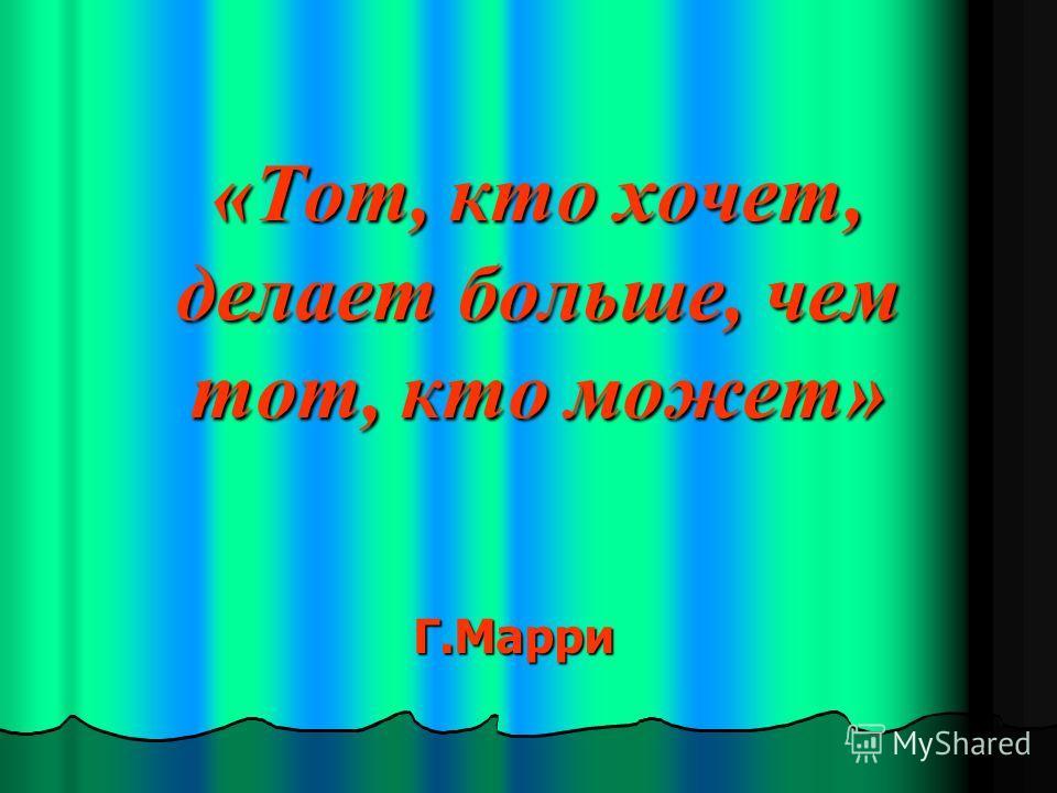 «Тот, кто хочет, делает больше, чем тот, кто может» Г.Марри