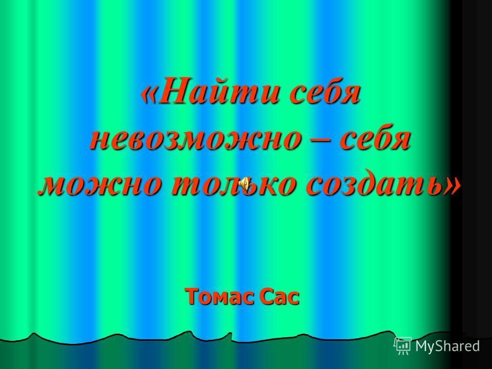 «Найти себя невозможно – себя можно только создать» Томас Сас
