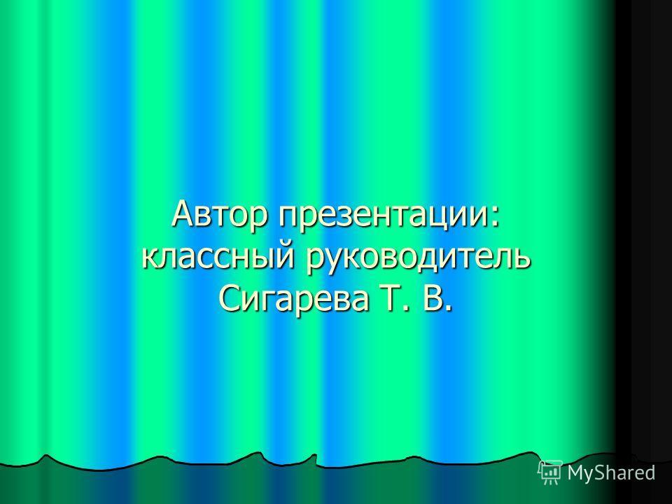 Автор презентации: классный руководитель Сигарева Т. В.
