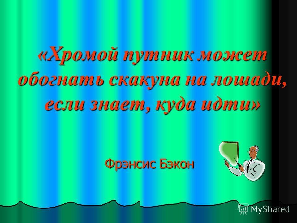 «Хромой путник может обогнать скакуна на лошади, если знает, куда идти» Фрэнсис Бэкон