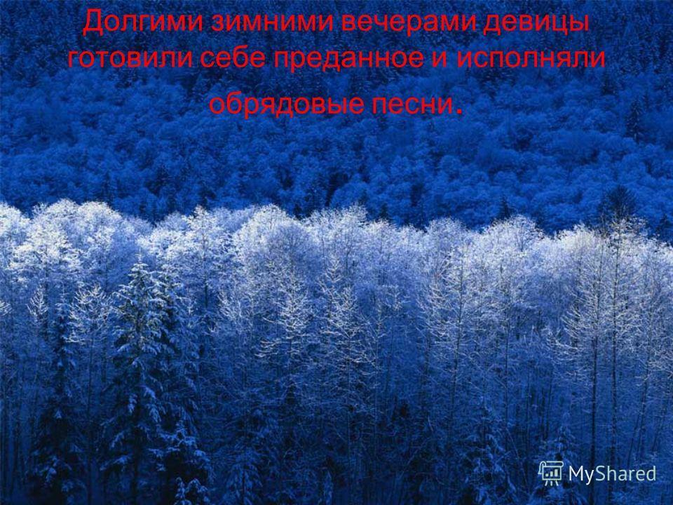 Долгими зимними вечерами девицы готовили себе преданное и исполняли обрядовые песни.