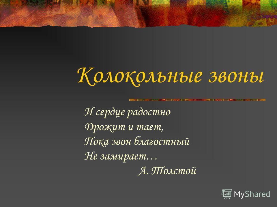 Колокольные звоны И сердце радостно Дрожит и тает, Пока звон благостный Не замирает… А. Толстой