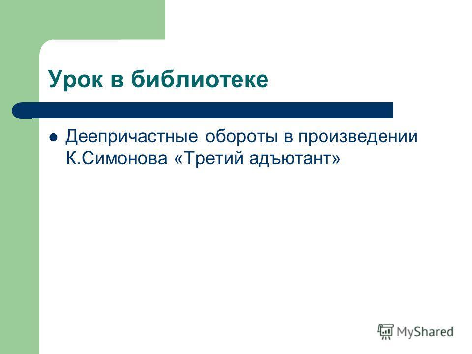 Урок в библиотеке Деепричастные обороты в произведении К.Симонова «Третий адъютант»