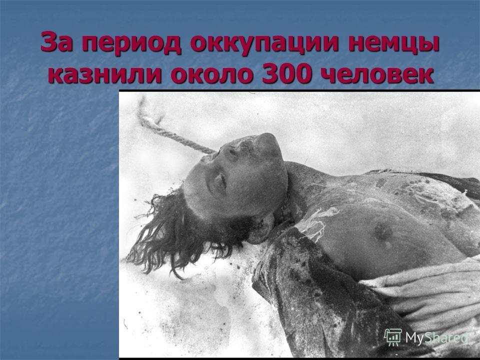 За период оккупации немцы казнили около 300 человек