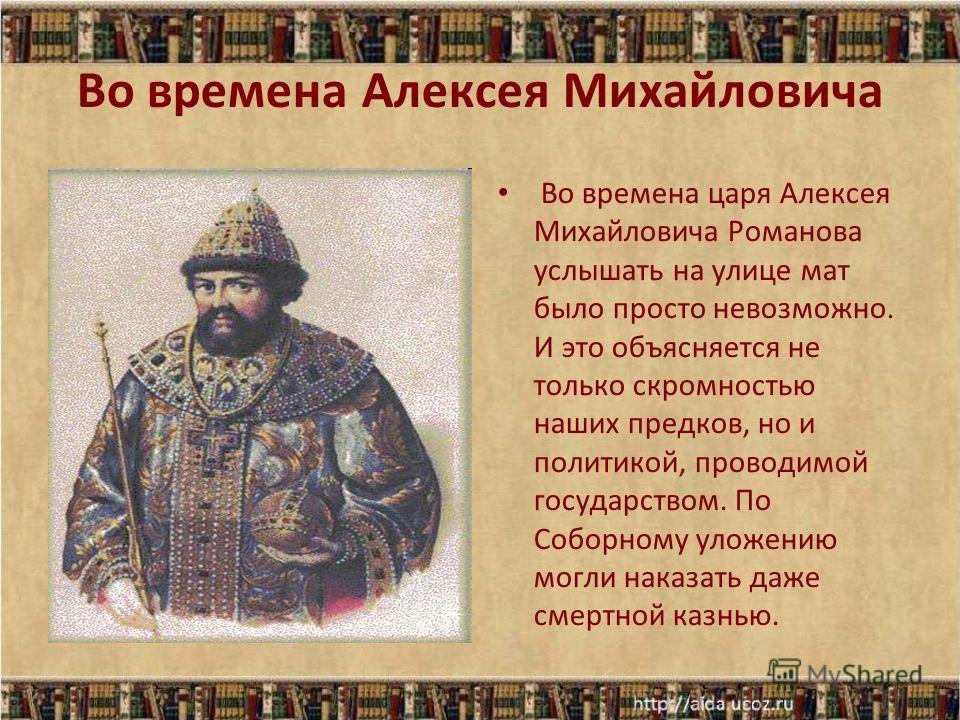 Во времена Алексея Михайловича Во времена царя Алексея Михайловича Романова услышать на улице мат было просто невозможно. И это объясняется не только скромностью наших предков, но и политикой, проводимой государством. По Соборному уложению могли нака