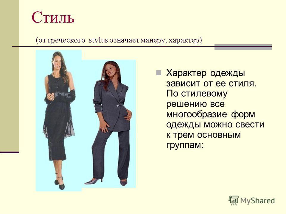 Стиль (от греческого stylus означает манеру, характер) Характер одежды зависит от ее стиля. По стилевому решению все многообразие форм одежды можно свести к трем основным группам: