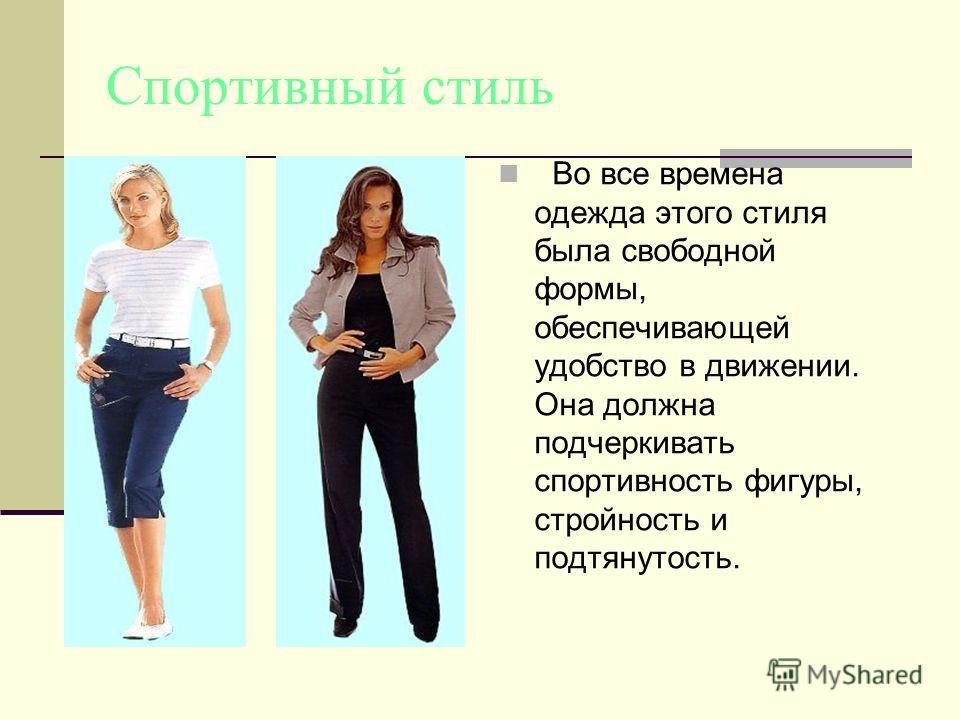 Спортивный стиль Во все времена одежда этого стиля была свободной формы, обеспечивающей удобство в движении. Она должна подчеркивать спортивность фигуры, стройность и подтянутость.