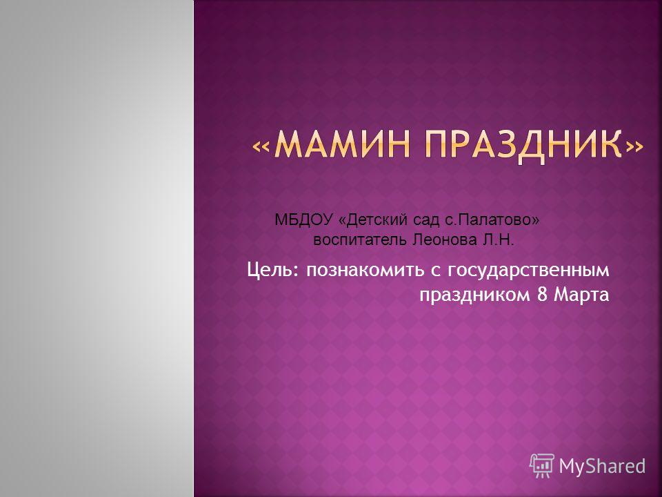 Цель: познакомить с государственным праздником 8 Марта МБДОУ «Детский сад с.Палатово» воспитатель Леонова Л.Н.