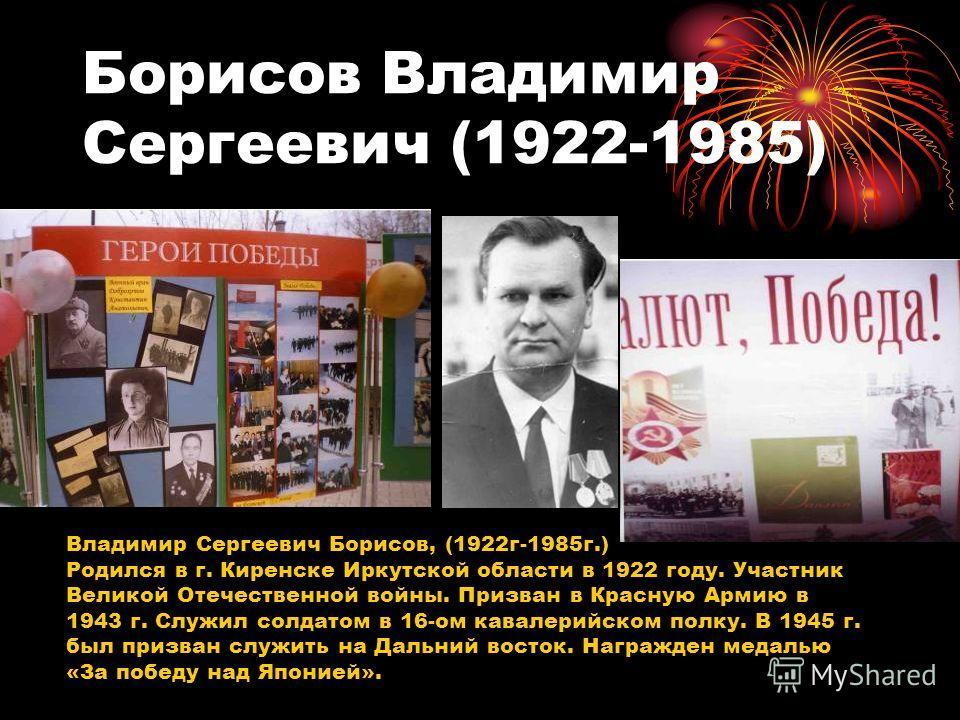Борисов Владимир Сергеевич (1922-1985) Владимир Сергеевич Борисов, (1922г-1985г.) Родился в г. Киренске Иркутской области в 1922 году. Участник Великой Отечественной войны. Призван в Красную Армию в 1943 г. Служил солдатом в 16-ом кавалерийском полку
