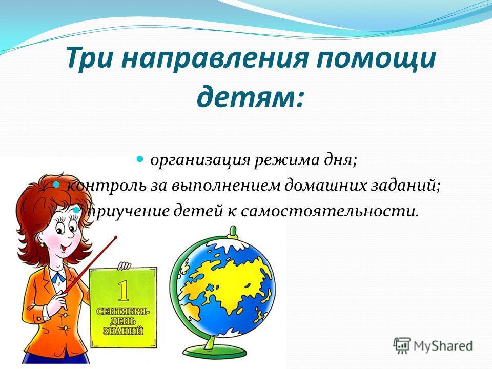 Три направления помощи детям: организация режима дня; контроль за выполнением домашних заданий; приучение детей к самостоятельности.