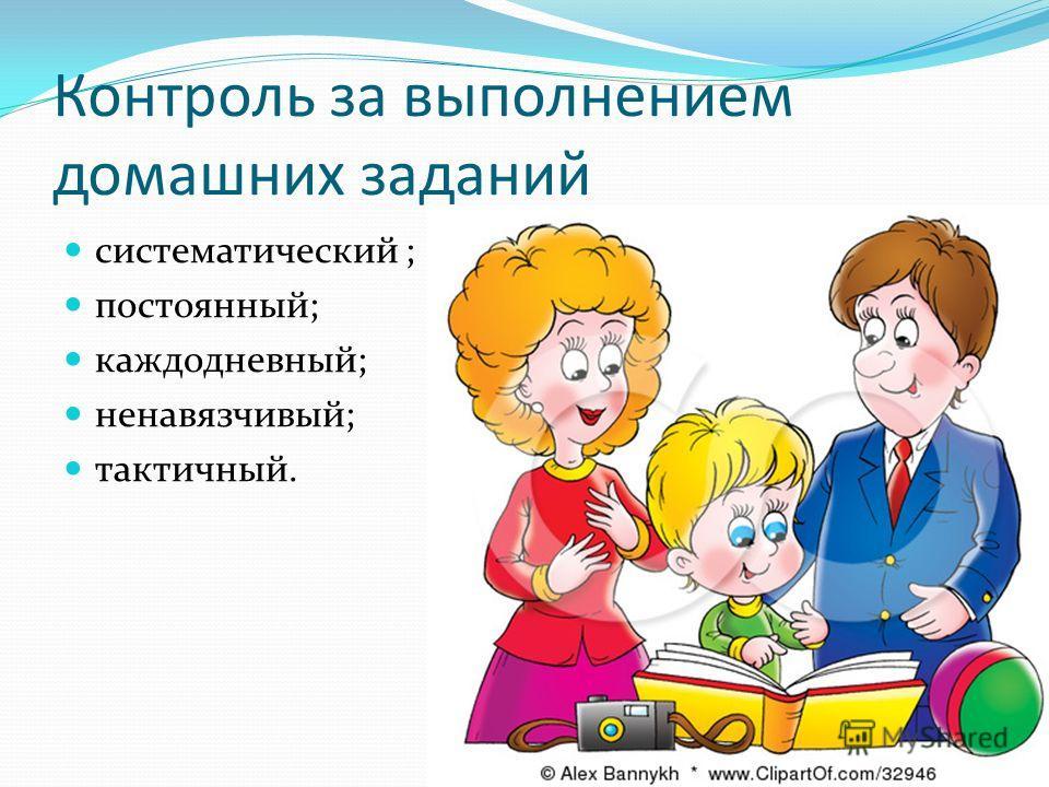 Контроль за выполнением домашних заданий систематический ; постоянный; каждодневный; ненавязчивый; тактичный.