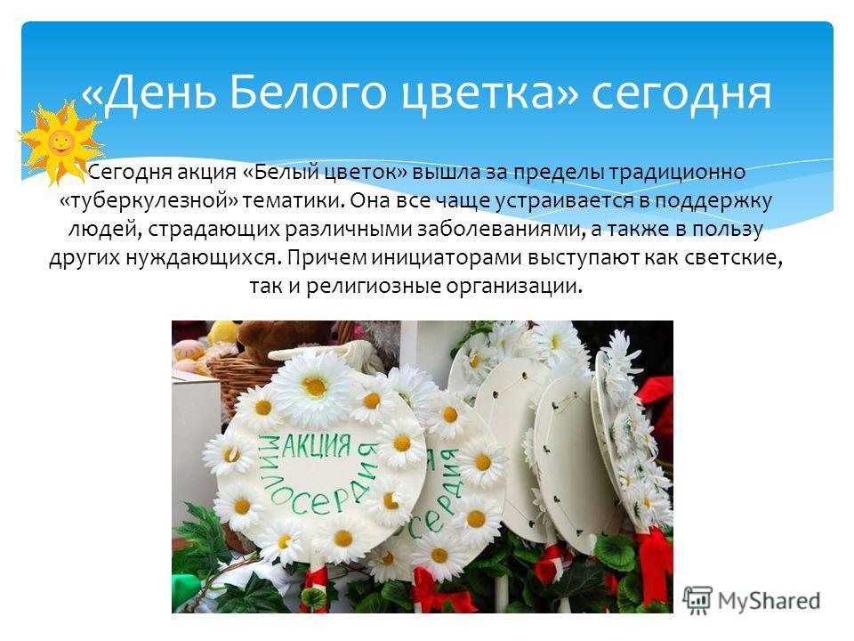 Сегодня акция «Белый цветок» вышла за пределы традиционно «туберкулезной» тематики. Она все чаще устраивается в поддержку людей, страдающих различными заболеваниями, а также в пользу других нуждающихся. Причем инициаторами выступают как светские, так