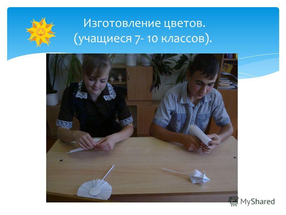 Изготовление цветов. (учащиеся 7- 10 классов).