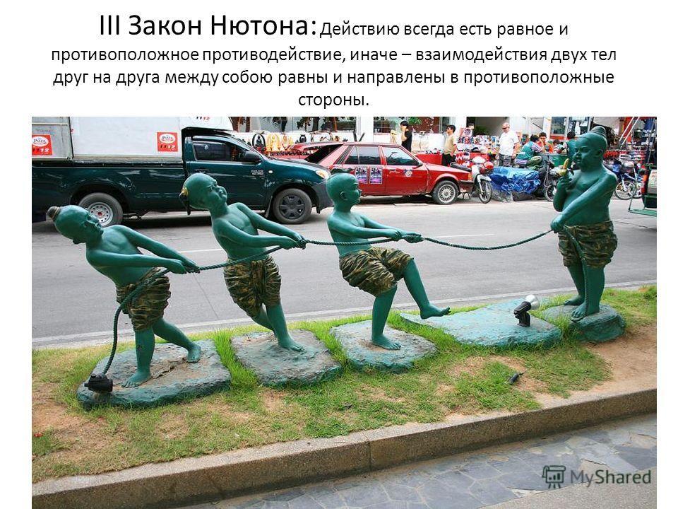 III Закон Нютона: Действию всегда есть равное и противоположное противодействие, иначе – взаимодействия двух тел друг на друга между собою равны и направлены в противоположные стороны.